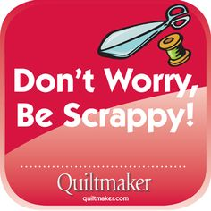 Don't Worry, Be Scrappy! Quilty Quotes from Quiltmaker are free to use and enjoy. See them all here: http://www.quiltmaker.com/columns/quilty_quotes.html