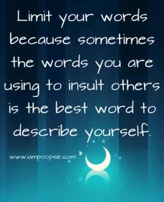 Limit your words because sometimes the you are using to insult others is the best word to describe yourself.