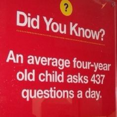 anybody who knows me well would know i ask maybe 302 questions in a day...almost as many as a 4 year old