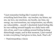 Eventually, I got over it and realized that he could keep everything that i was, because the new me would be something even better, and something he could never have. But in that moment... I couldn't help but to feel the way I did. Feeling like I wanted take my everything back, from him.  #cicib #TheCrimsonKiss