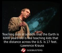 Teaching kids in schools that the Earth is 6000 years old is like teaching kids that the distance across the U.S. is 17 feet. - Lawrence Krauss