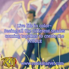 Live life in color~  Seeing all the different shades coming together to create the WHOLE   / www.robinmarvel.com