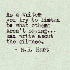 """""""As a writer you try to listen to what others aren't saying and write about the silence."""" -N.R. Hart"""