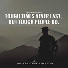 Tough times never last, but tough people do.
