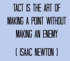 tact.....art in being Tactful not tactless...sometimes no matter how tactile,tactful you are,people have already made their minds up from word go...nothin you do would change it...