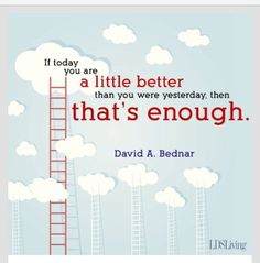 """If today you are a little better than you were yesterday, then that's enough.""  -David A. Bednar"