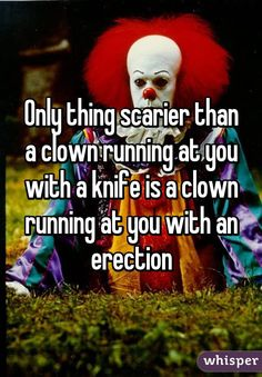 Only thing scarier than a clown running at you with a knife is a clown running at you with an erection