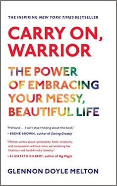 Carry On, Warrior: The Power of Embracing Your Messy, Beautiful Life, by Glennon Doyle Melton