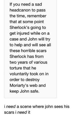 Another sad headcanon? At some point John is going to get severally injured on a case and probably almost die and we're going to get to see heart broken-murderous Sherlock