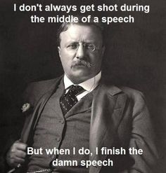 teddy roosevelt was a bad ass lol