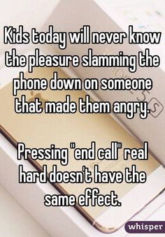 """""""Kids today will never know the pleasure slamming the phone down on someone that made them angry.  Pressing """"end call"""" real hard doesn't have the same effect."""""""