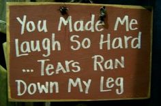 You made me laugh so hard...tears ran down my leg #awesome
