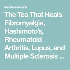The Tea That Heals Fibromyalgia, Hashimoto's, Rheumatoid Arthritis, Lupus, and Multiple Sclerosis – Natural Cures Team