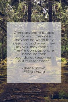 """Compassionate people ask for what they need. They say no when they need to, and when they say yes, they mean it. They're compassionate because their boundaries keep them out of resentment."" - Rising Strong, Brené Brown"