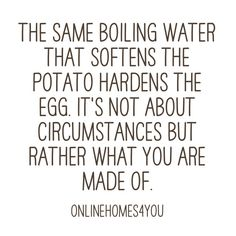 The same boiling water that softens the potato hardens the egg. It's not about circumstances but rather what you are made of.