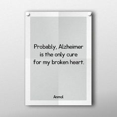 Probably, Alzheimer is the only cure for my broken heart.