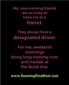 My non-running friends are so lucky to have me as a friend.  They always have a designated driver.  For me, weekend mornings bring long training runs and medals at the finish line.  Running Diva Mom  Funny running quotes