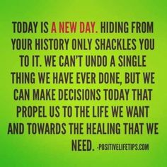 Today is a new day. Hiding from your history only shackles you to it. We can't undo a single thing we have ever done, but we can make decisions today that propel us to the life we want and towards the healing that we need. ~ unknown