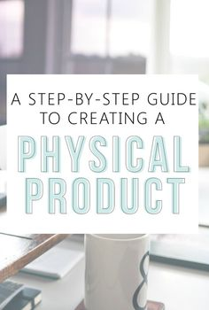 A Step by Step Guide To Creating A Physical Product — you will learn so much from this!