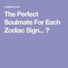 The Perfect Soulmate For Each Zodiac Sign... ★