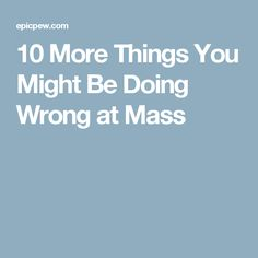 10 More Things You Might Be Doing Wrong at Mass