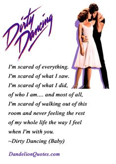 I'm scared of everything. I'm scared of what I saw. I'm scared of what I did, of who I am…. and most of all, I'm scared of walking out of this room and never feeling the rest of my whole life the way I feel when I'm with you. ~Dirty Dancing (Baby)