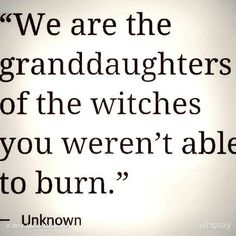 We are the granddaughters of the witches you weren't able to burn.