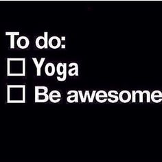 do yoga and be awesome !