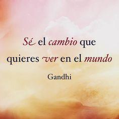 ... Sé el cambio que quieres ver en el mundo. Gandhi.