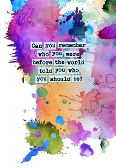 Can you remember who you were before the world told you who you should be?   What my poetry is based off of