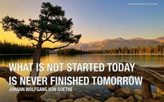 "Motivational Quote of the Day  ""What is not started today is never finished tomorrow."" Johann Wolfgang von Goethe"