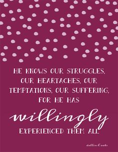 He knows our struggles, our heartaches, our temptations, our suffering, for He has willingly experienced them all.  Dallin H. Oaks, October 2015.
