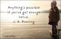"""Anything's possible if you've got enough nerve.""  J.K. Rowling"
