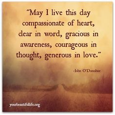 """""""May I live this day compassionate of heart, dear in word, gracious in awareness, courageous in thought, generous in love."""" Words to Live by"""
