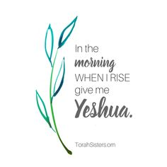 In the morning, when I rise, give me Yeshua.