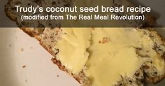 """My favorite """"bread"""" and the only one that I can actually eat right now is a coconut seed bread that I bake myself. I adapted a recipe from Tim Noake's wonderful book The Real Meal Revolution, a recipe book from where I grew up – South Africa. Why I modified the recipe I opted to …"""