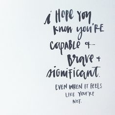 I hope you know you're capable, brave and significant. Even when it feels like you're not.