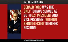 Gerald Ford was the only to have served as both U.S. President and Vice President without being elected to either position.