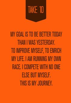 My goal is to be better today than I was yesterday. To improve myself, to enrich my life. I am running my own race. I compete with no one else but myself. This is my journey.