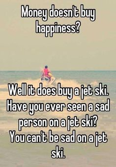Well it does buy a jet ski. Have you ever seen a sad person on a jet ski? You cant be sad on a jet ski. Thanks for my new jet ski, Paul! Can't wait to ride :) Funny Images, Funny Photos, Money Doesnt Buy Happiness, Whisper Confessions, This Is Your Life, Funny Captions, Hilarious Quotes, Funny Jokes, That's Hilarious