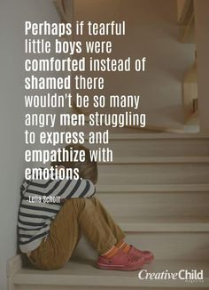 I absolutely agree, I always try to comfort my son and ask him how he is feeling and why he feels certain ways. If he tells me he is scared or upset I do my best to find out why and help him to come to term with it or fix it. Boys have the right to feel things and speak about them and I will fight anyone who ever tries to make my baby feel bad for crying.