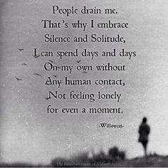 Silence and Solitude. I can spend days and days alone. People drain me. That's why I embrace Silence and Solitude. I can spend days and days on my own without any human contact. Not feeling lonely for even a moment. Great Quotes, Quotes To Live By, Me Quotes, Inspirational Quotes, Crush Quotes, Motivational Quotes, The Words, Infp, Introvert Quotes