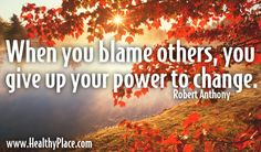 Why I try not to blame others: When you blame others, you give up your power to change. Robert Anthony