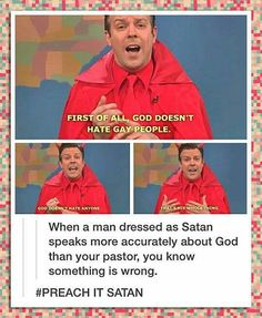 First of all, God doesn't hate gay people. God doesn't hate anybody. That's his whole thing. - When a man dressed as Satan speaks more accurately about God than your pastor, you know something is wrong. Preach it Satan.