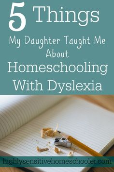 5 Things My Daughter Taught Me About Homeschooling with Dyslexia - The Highly Sensitive Homeschooler