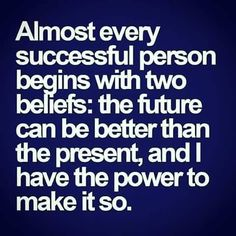 The future can be better than the present. I have the power to make it so.