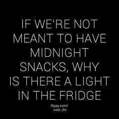 If we're not meant to have midnight snacks why is there a light in the fridge? Cute Quotes, Funny Quotes, Funny Memes, Humor Quotes, Awesome Quotes, Fat Girl Problems, Midnight Snacks, My Guy, Motivation