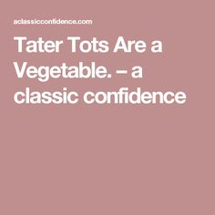 Tater Tots Are a Vegetable. – a classic confidence