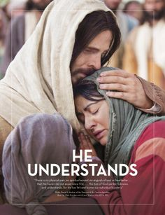 """He Understands. """"There is no physical pain, no spiritual wound, no anguish of soul or heartache ... that the Savior did not experience first. ... The Son of God perfectly knows and understands, for He has felt and borne our individual burdens."""" (Elder David A. Bednar of the Quorum of the Twelve Apostles, """"Bear Up Their Burdens with Ease,"""" Ensign, May 2014, 90.) Apr. 2015"""