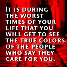 The Worst Times Of Your Life -  When you get to see the True Colors of the people who say they care! #Quote